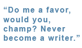 "Call Out: ""Do me a favor, would you, champ? Never become a writer."""