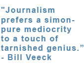 "Call Out: Journalism prefers a simon - pure mediocrity to a touch of tarnished genius."" -Bill Veeck"